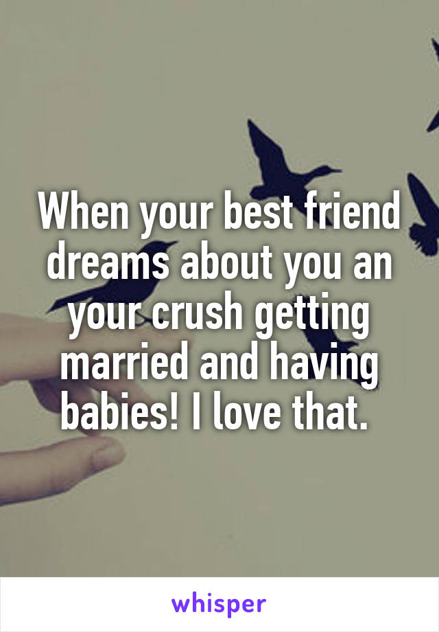 When your best friend dreams about you an your crush getting married and having babies! I love that.