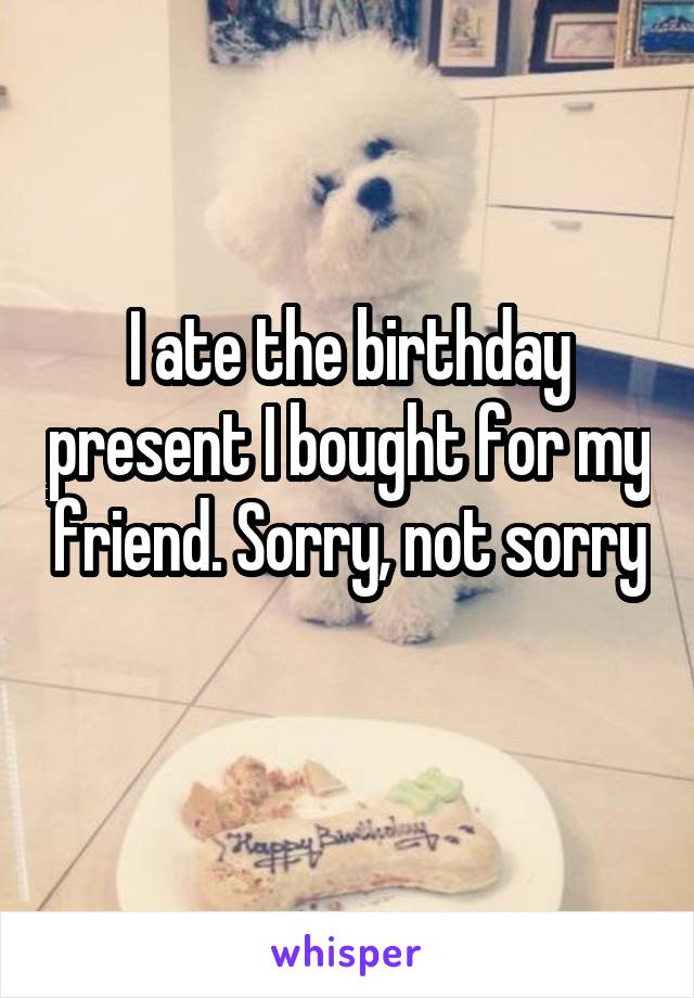 I ate the birthday present I bought for my friend. Sorry, not sorry