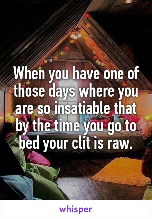 When you have one of those days where you are so insatiable that by the time you go to bed your clit is raw.