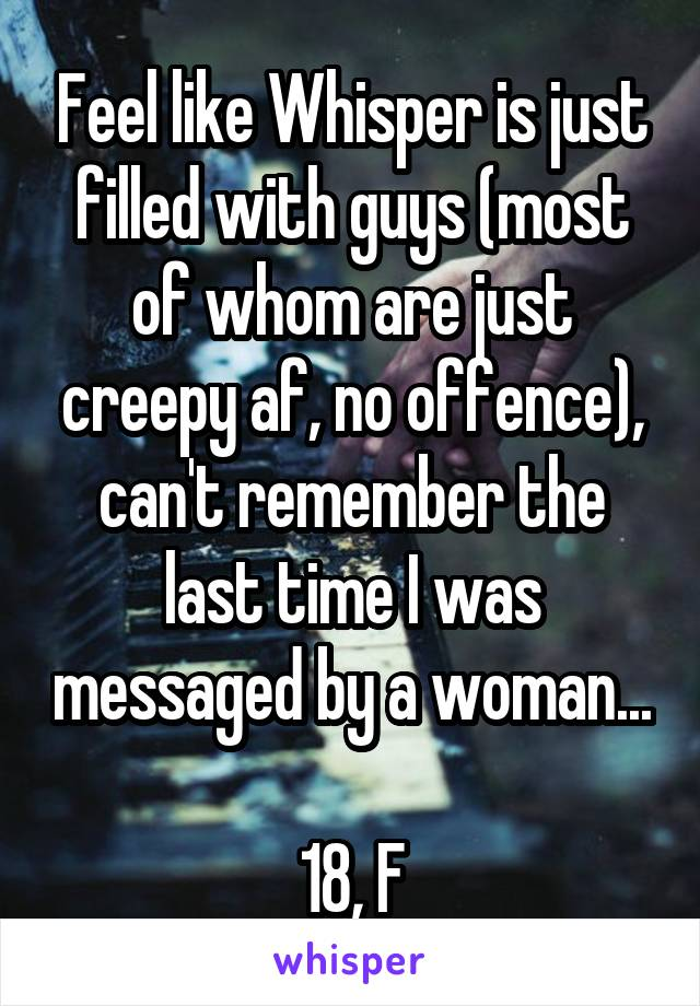 Feel like Whisper is just filled with guys (most of whom are just creepy af, no offence), can't remember the last time I was messaged by a woman...  18, F
