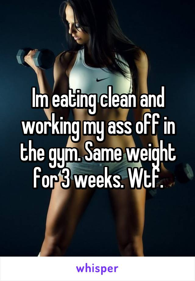 Im eating clean and working my ass off in the gym. Same weight for 3 weeks. Wtf.