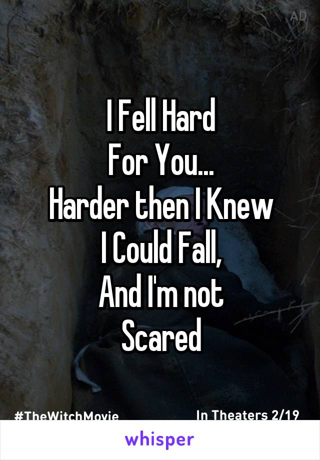 I Fell Hard For You... Harder then I Knew I Could Fall, And I'm not Scared