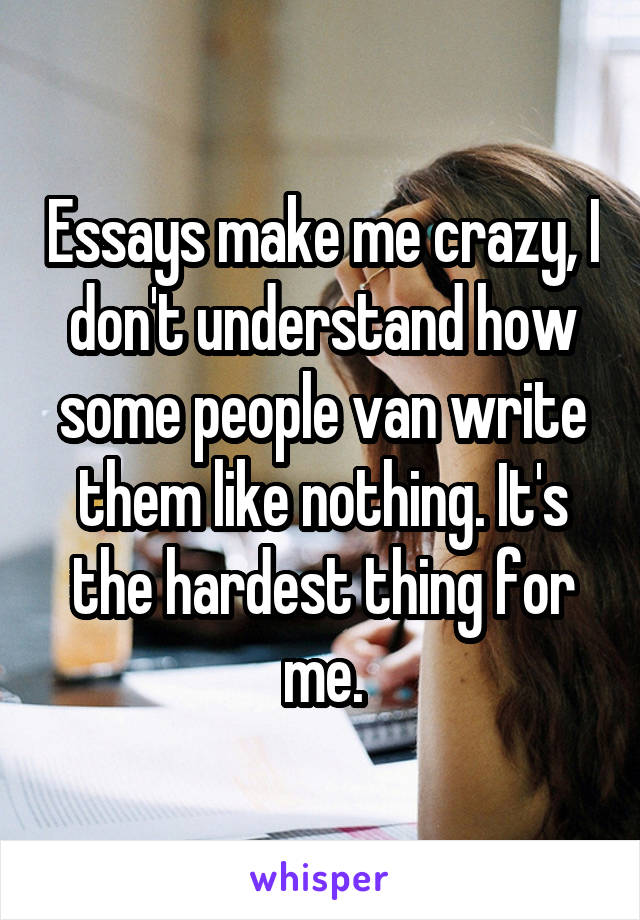 Essays make me crazy, I don't understand how some people van write them like nothing. It's the hardest thing for me.