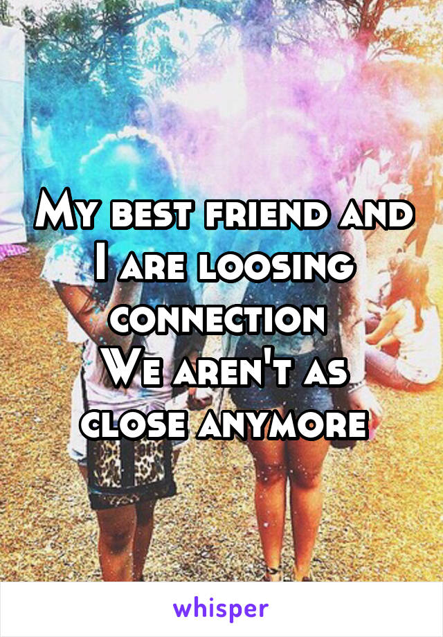 My best friend and I are loosing connection  We aren't as close anymore