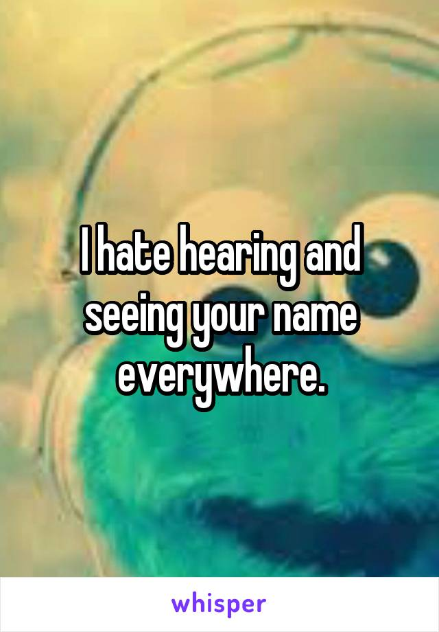 I hate hearing and seeing your name everywhere.