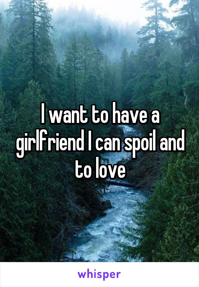 I want to have a girlfriend I can spoil and to love