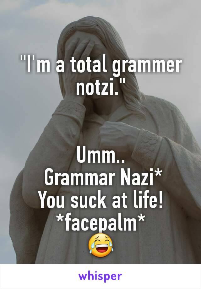 """I'm a total grammer notzi.""   Umm..  Grammar Nazi* You suck at life! *facepalm* 😂"