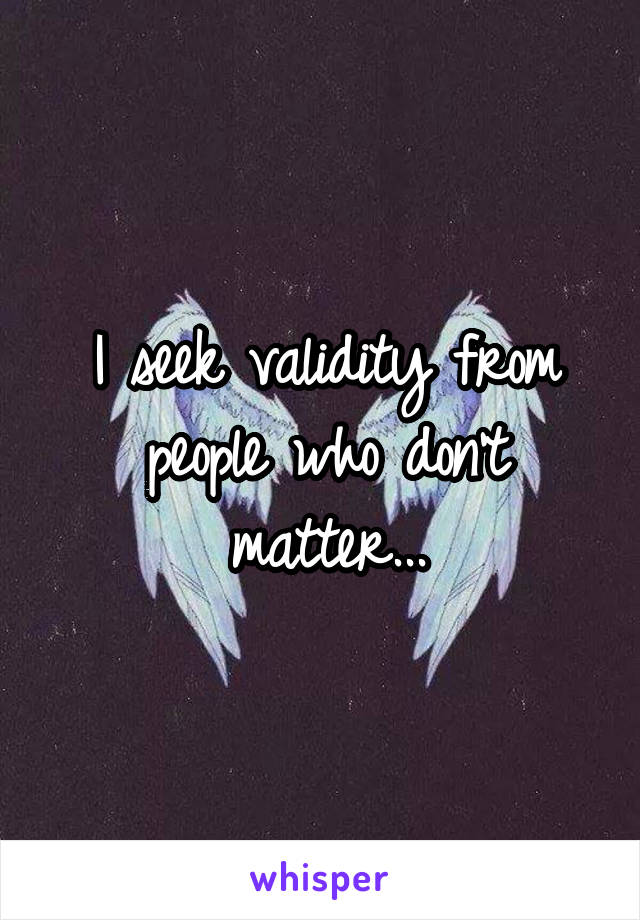 I seek validity from people who don't matter...