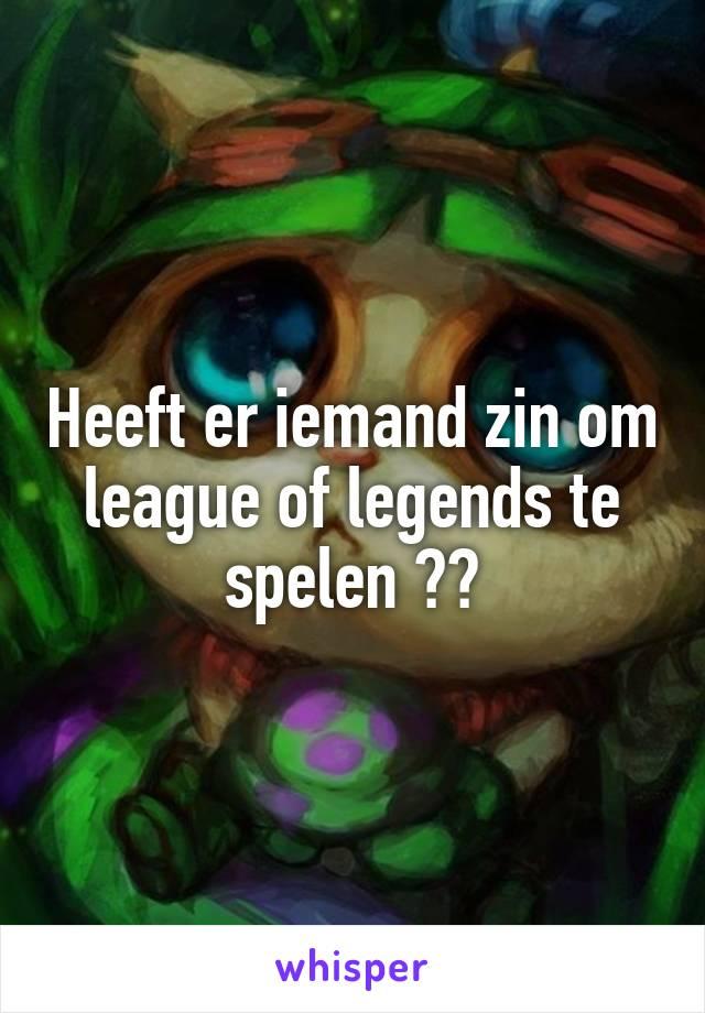 Heeft er iemand zin om league of legends te spelen ??