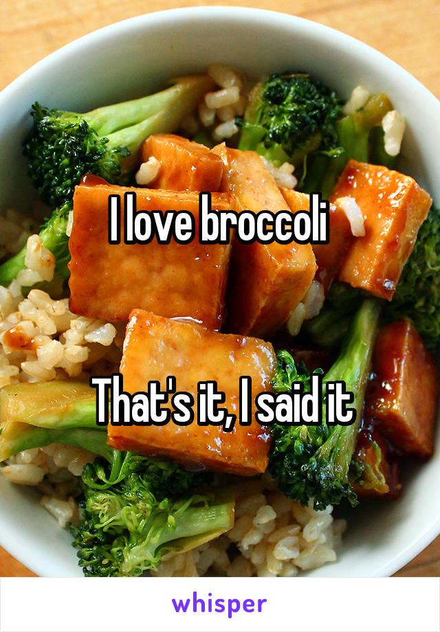 I love broccoli    That's it, I said it