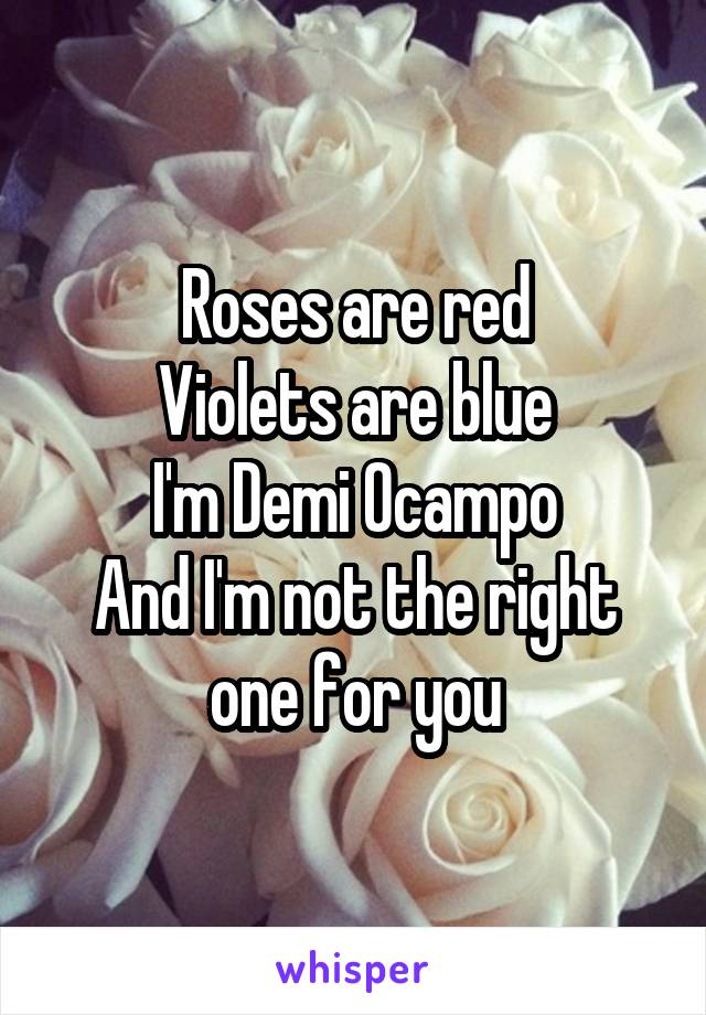 Roses are red Violets are blue I'm Demi Ocampo And I'm not the right one for you