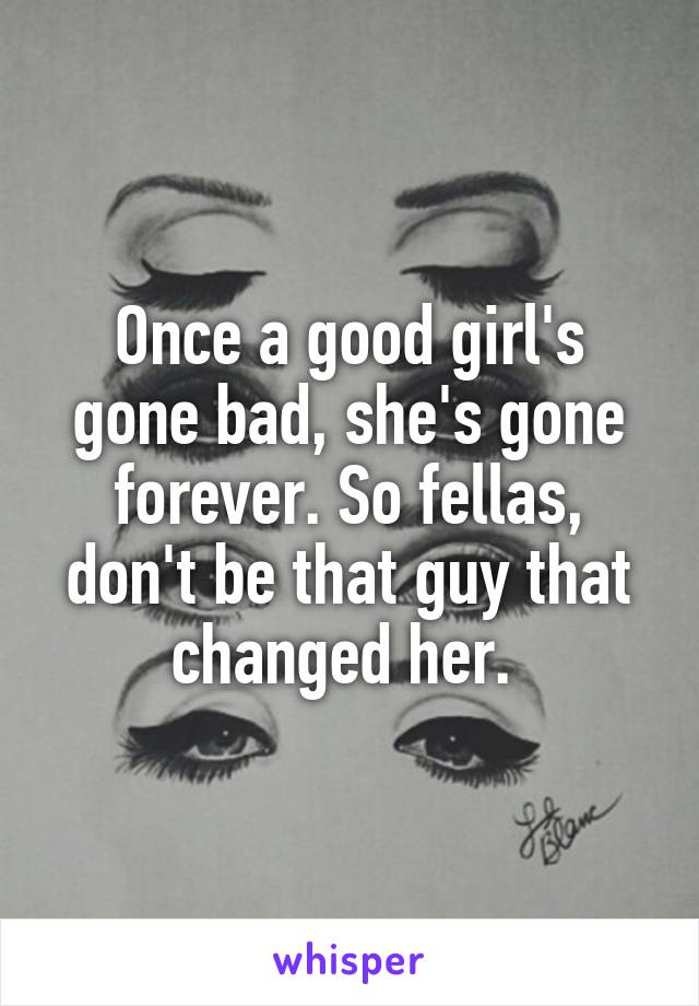 Once a good girl's gone bad, she's gone forever. So fellas, don't be that guy that changed her.