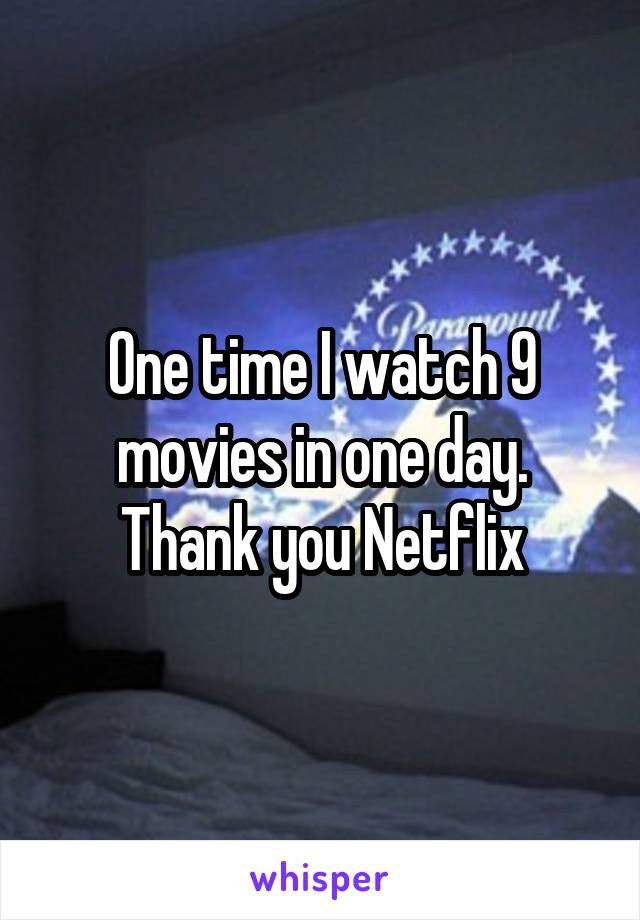 One time I watch 9 movies in one day. Thank you Netflix