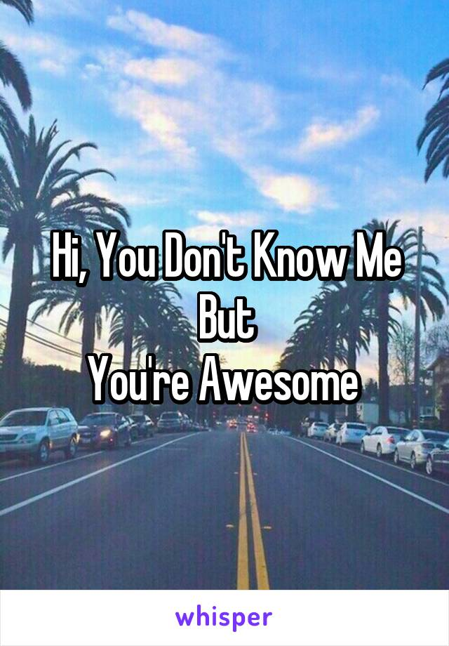Hi, You Don't Know Me But You're Awesome