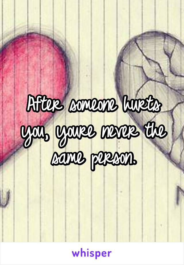 After someone hurts you, youre never the same person.