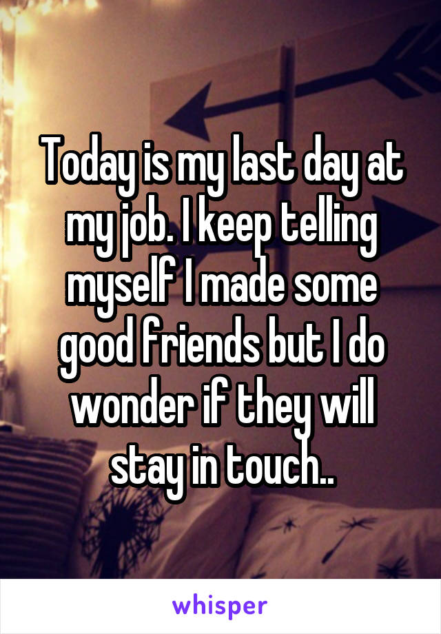 Today is my last day at my job. I keep telling myself I made some good friends but I do wonder if they will stay in touch..
