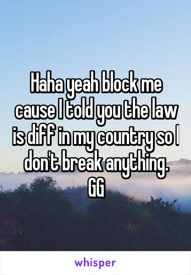 Haha yeah block me cause I told you the law is diff in my country so I don't break anything. GG