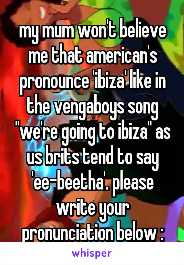 """my mum won't believe me that american's pronounce 'ibiza' like in the vengaboys song """"we're going to ibiza"""" as us brits tend to say 'ee-beetha'. please write your pronunciation below :"""