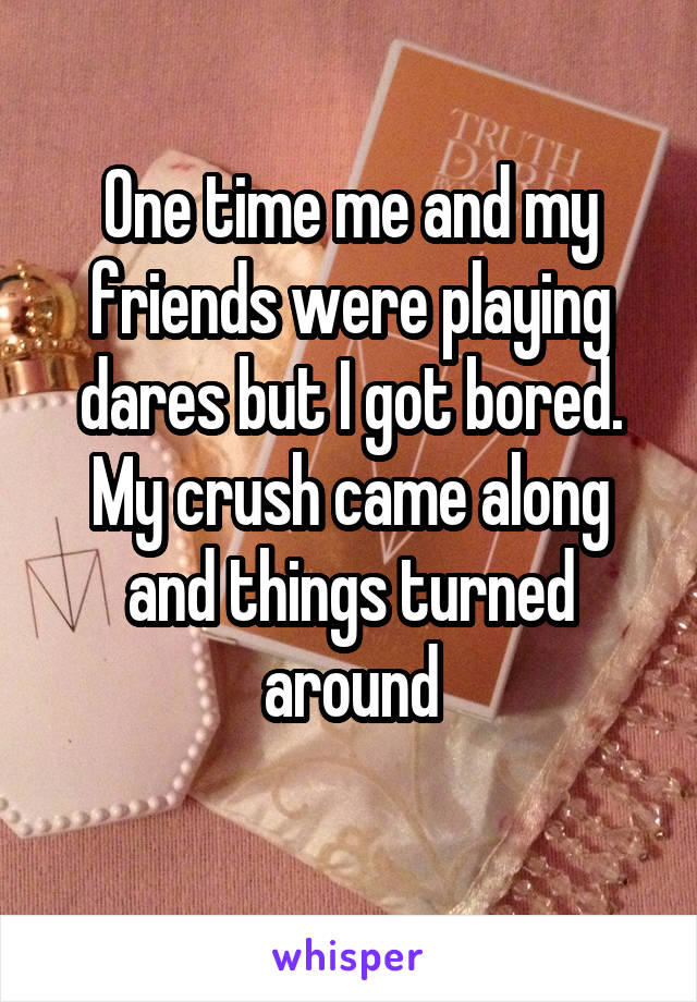 One time me and my friends were playing dares but I got bored. My crush came along and things turned around