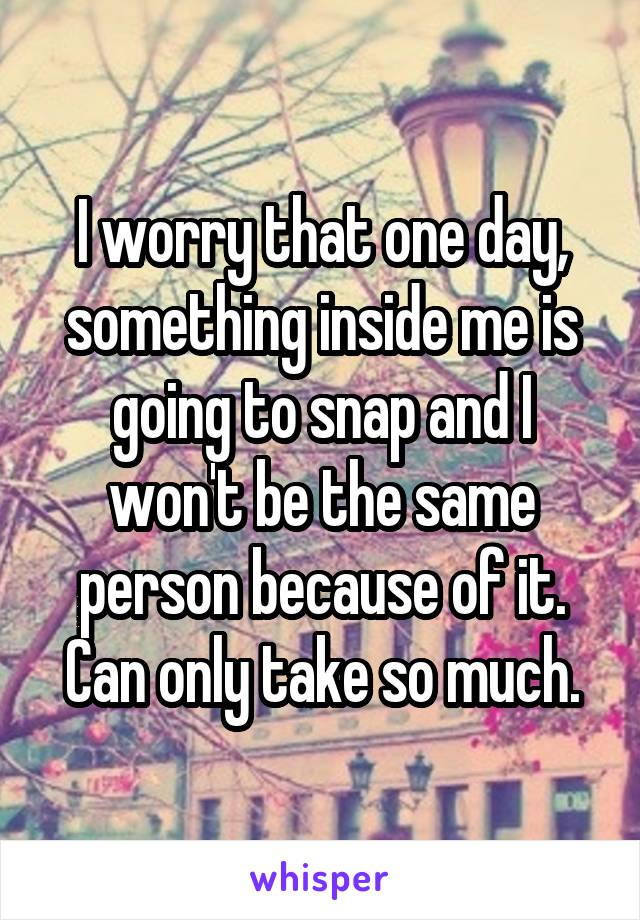 I worry that one day, something inside me is going to snap and I won't be the same person because of it. Can only take so much.