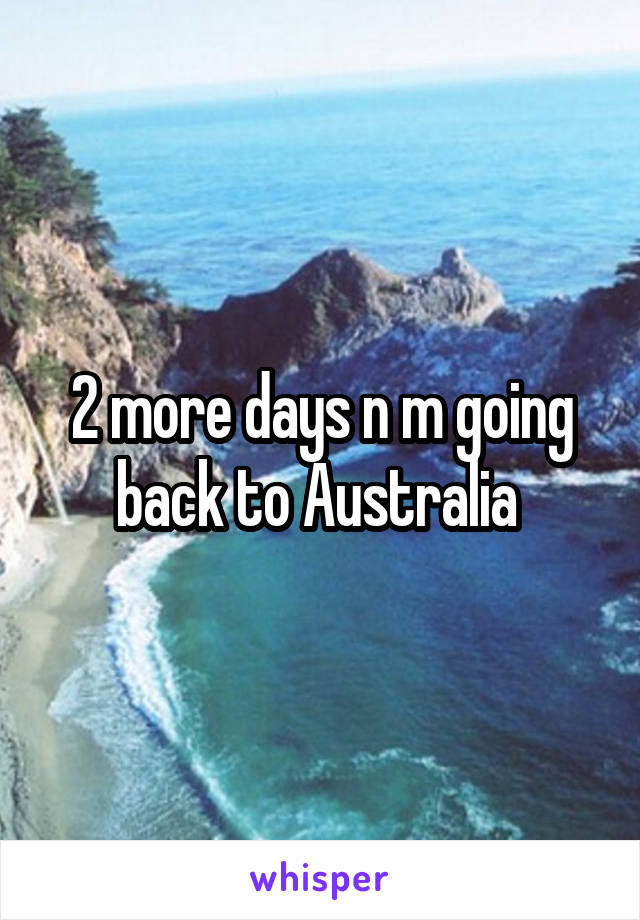 2 more days n m going back to Australia