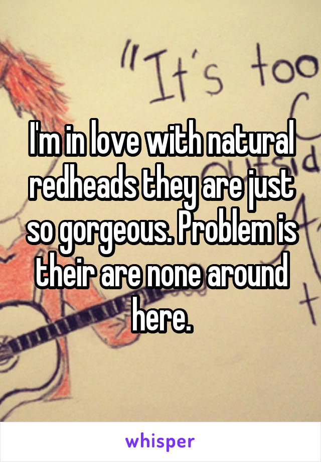 I'm in love with natural redheads they are just so gorgeous. Problem is their are none around here.