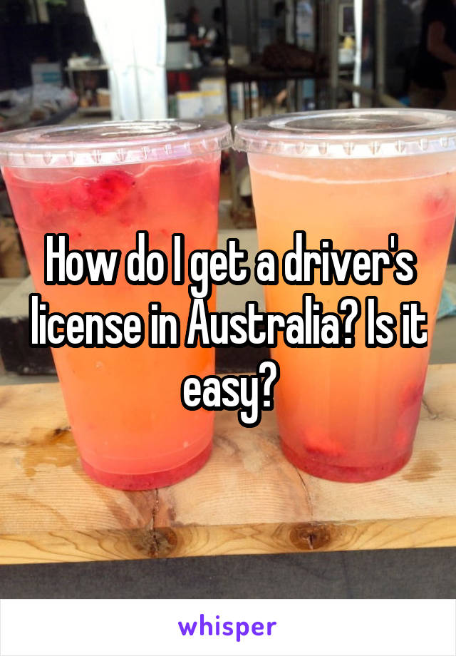How do I get a driver's license in Australia? Is it easy?