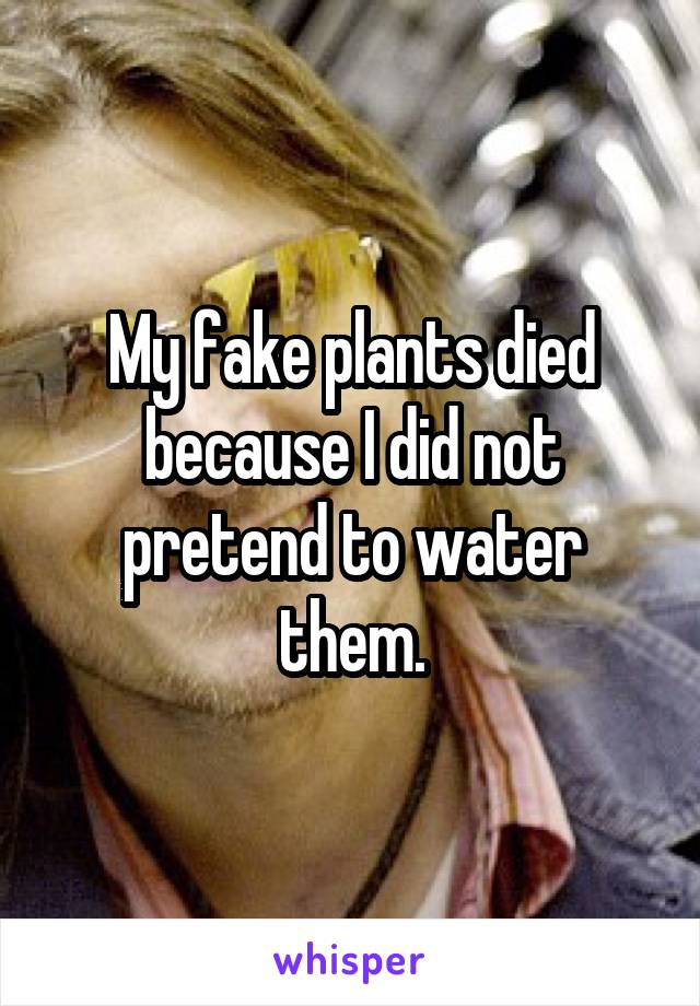 My fake plants died because I did not pretend to water them.