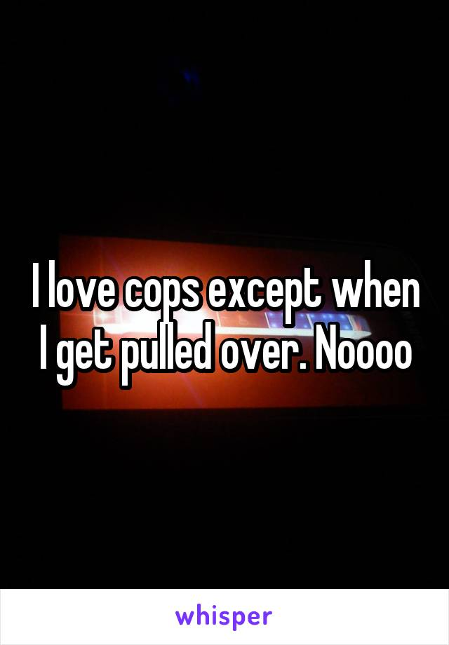 I love cops except when I get pulled over. Noooo