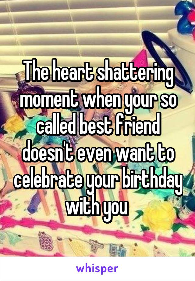 The heart shattering moment when your so called best friend doesn't even want to celebrate your birthday with you