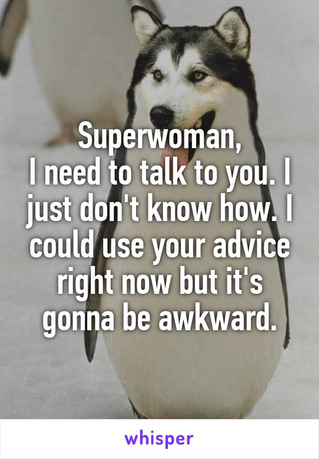 Superwoman, I need to talk to you. I just don't know how. I could use your advice right now but it's gonna be awkward.