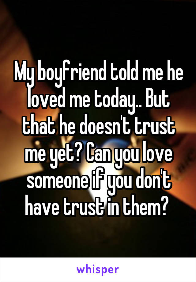 My boyfriend told me he loved me today.. But that he doesn't trust me yet? Can you love someone if you don't have trust in them?