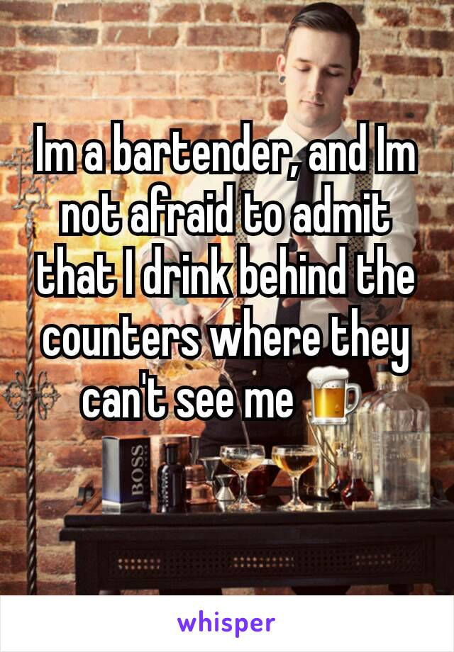 Im a bartender, and Im not afraid to admit that I drink behind the counters where they can't see me🍺