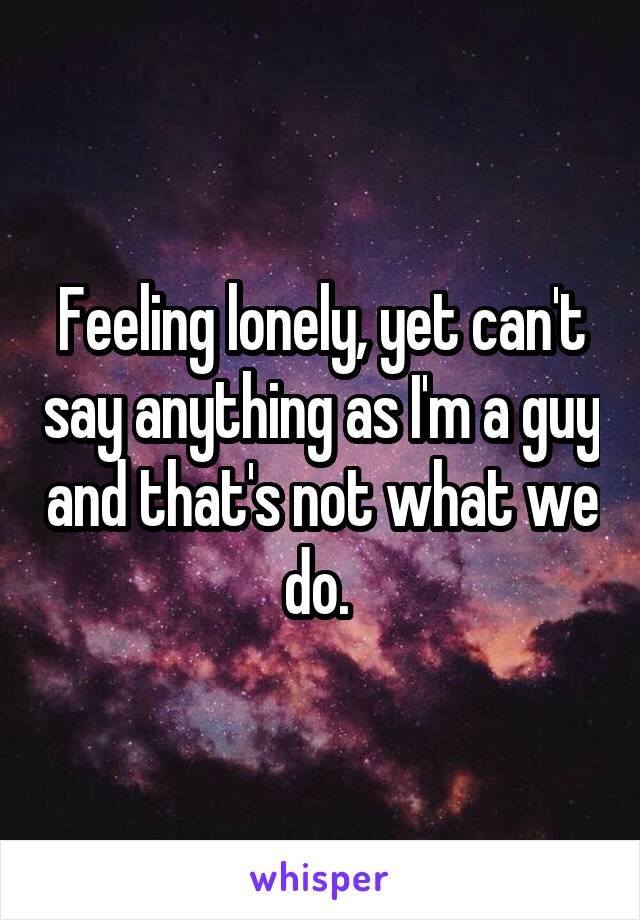 Feeling lonely, yet can't say anything as I'm a guy and that's not what we do.