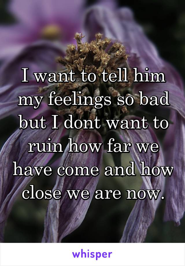 I want to tell him my feelings so bad but I dont want to ruin how far we have come and how close we are now.