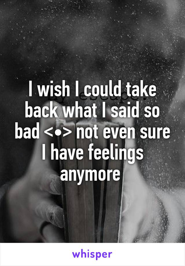 I wish I could take back what I said so bad <•> not even sure I have feelings anymore