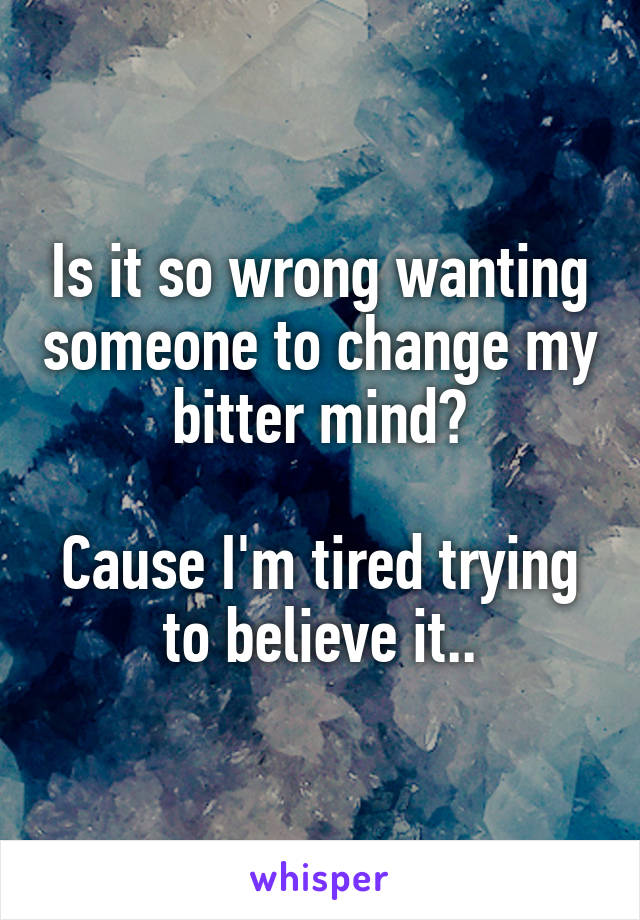 Is it so wrong wanting someone to change my bitter mind?  Cause I'm tired trying to believe it..