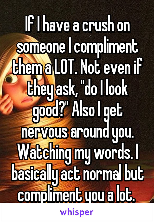 "If I have a crush on someone I compliment them a LOT. Not even if they ask, ""do I look good?"" Also I get nervous around you. Watching my words. I basically act normal but compliment you a lot."