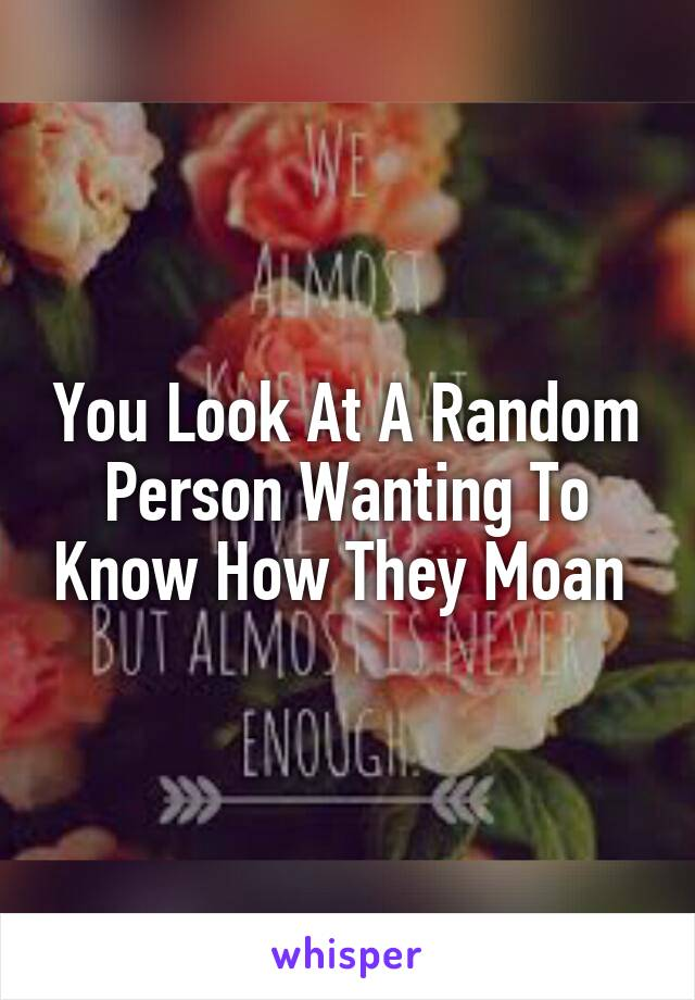 You Look At A Random Person Wanting To Know How They Moan