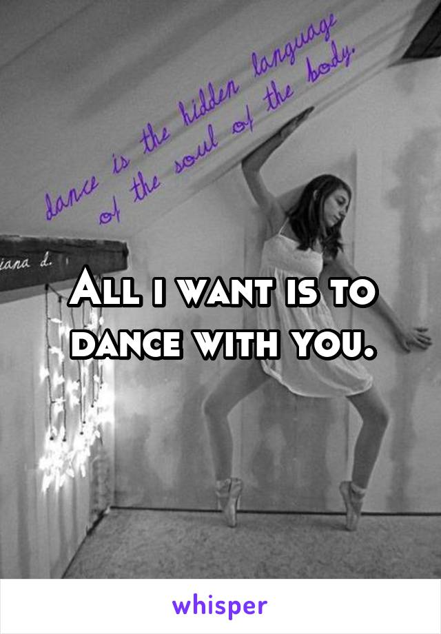 All i want is to dance with you.