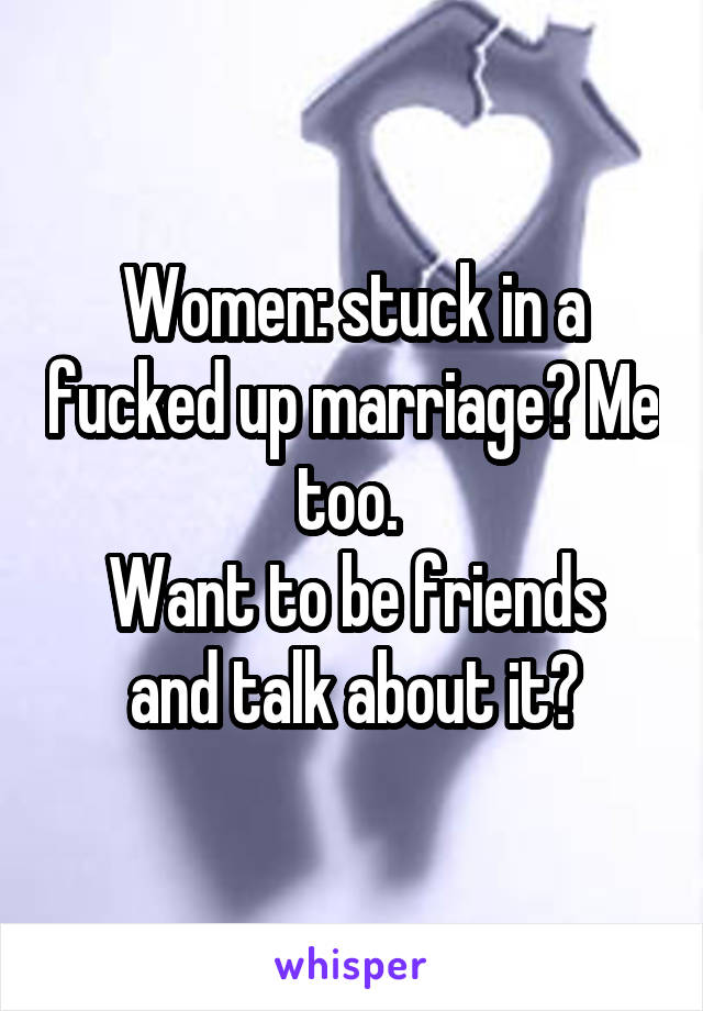 Women: stuck in a fucked up marriage? Me too.  Want to be friends and talk about it?