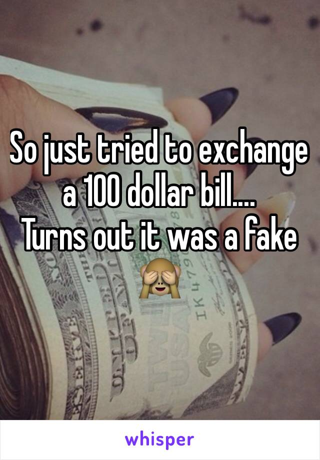 So just tried to exchange a 100 dollar bill.... Turns out it was a fake 🙈