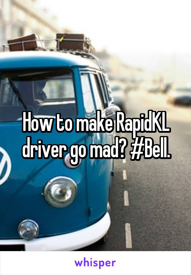 How to make RapidKL driver go mad? #Bell.