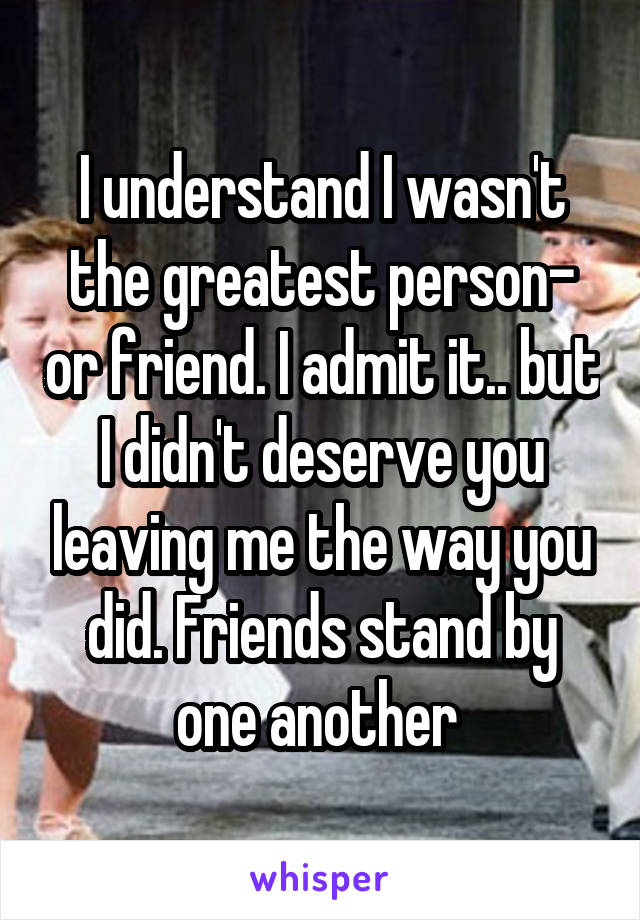 I understand I wasn't the greatest person- or friend. I admit it.. but I didn't deserve you leaving me the way you did. Friends stand by one another