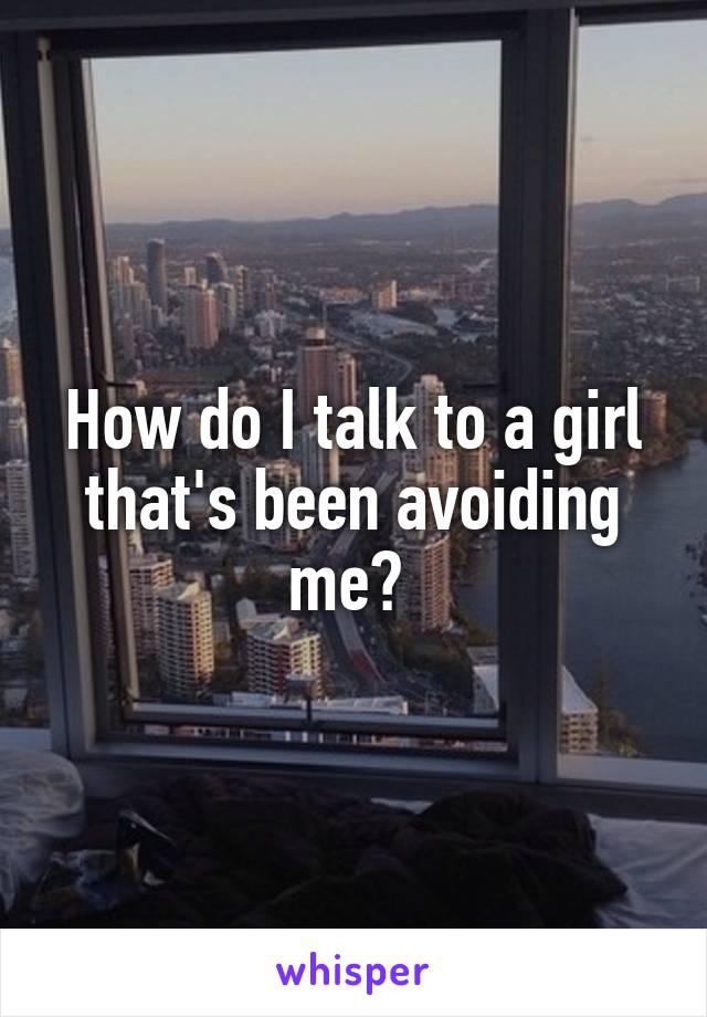 How do I talk to a girl that's been avoiding me?