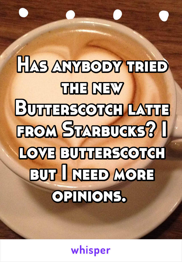Has anybody tried the new Butterscotch latte from Starbucks? I love butterscotch but I need more opinions.