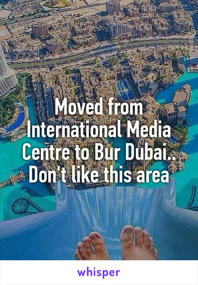 Moved from International Media Centre to Bur Dubai.. Don't like this area