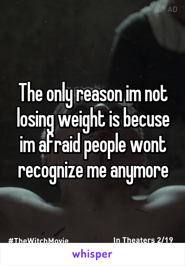 The only reason im not losing weight is becuse im afraid people wont recognize me anymore