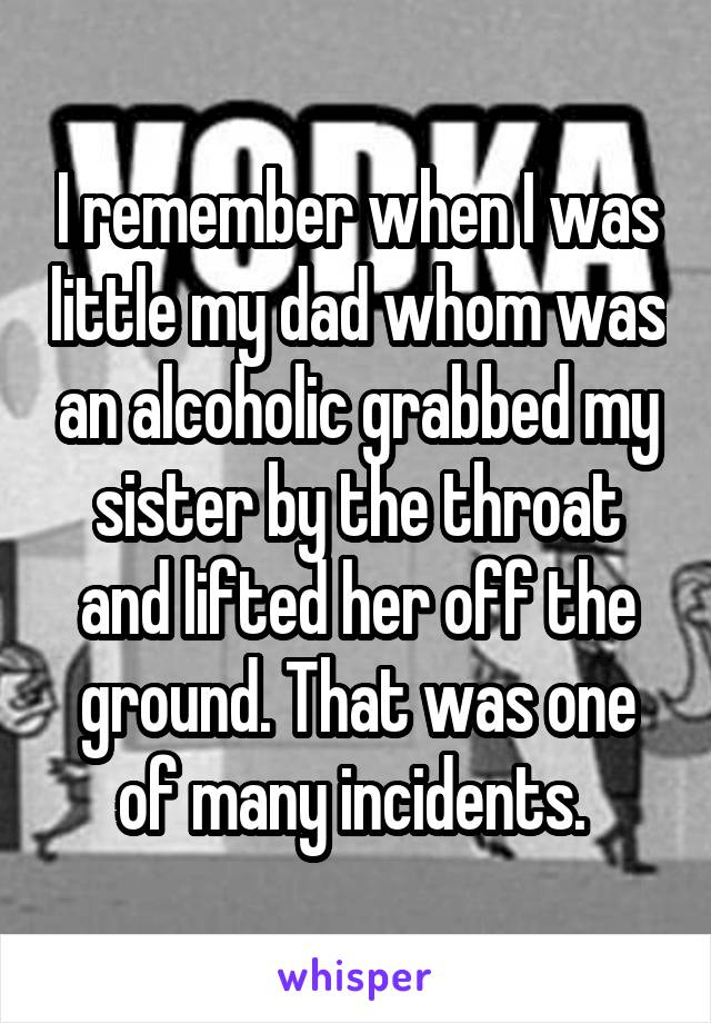 I remember when I was little my dad whom was an alcoholic grabbed my sister by the throat and lifted her off the ground. That was one of many incidents.