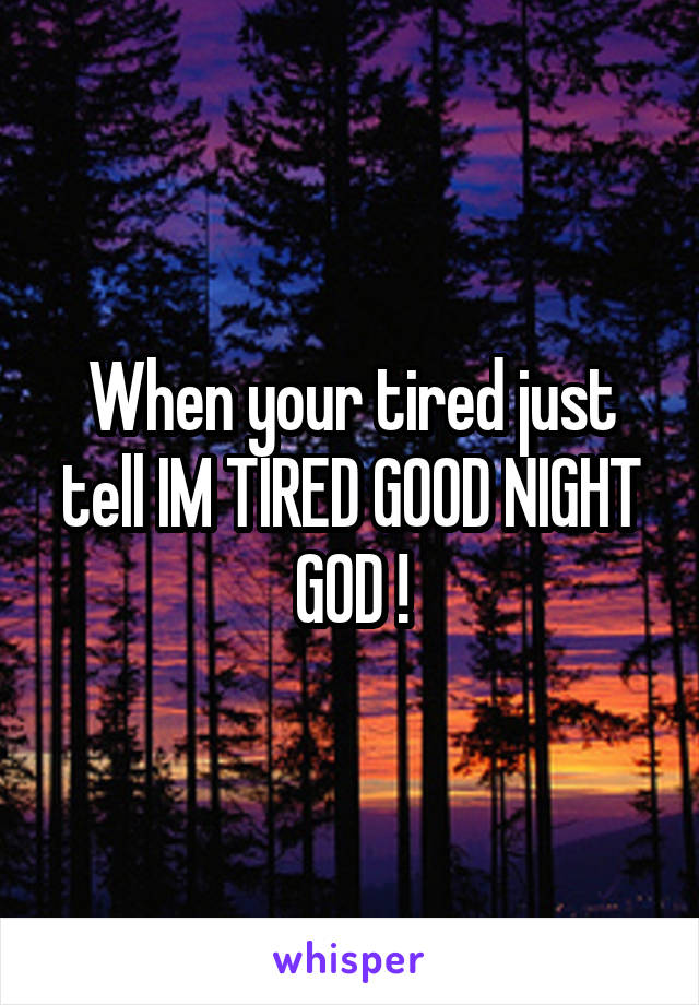 When your tired just tell IM TIRED GOOD NIGHT GOD !